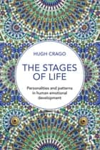 The Stages of Life - Personalities and Patterns in Human Emotional Development ebook by Hugh Crago