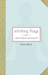 Writing Yoga - A Guide to Keeping a Practice Journal ebook by Bruce Black