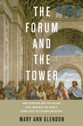 The Forum and the Tower: How Scholars and Politicians Have Imagined the World, from Plato to Eleanor Roosevelt ebook by Mary Ann Glendon