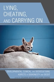 Lying, Cheating, and Carrying On - Developmental, Clinical, and Sociocultural Aspects of Dishonesty and Deceit ebook by Henri Parens, Salman Akhtar