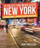 To The City That Never Sleeps: New York - Geography Grade 1 | Children's Explore the World Books ebook by Baby Professor