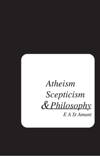 Atheism Scepticism and Philosophy ebook by Edward St Amant