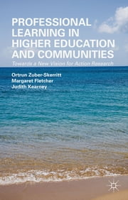 Professional Learning in Higher Education and Communities - Towards a New Vision for Action Research ebook by Ortrun Zuber-Skerritt,Margaret Fletcher,Judith Kearney