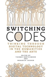 Switching Codes - Thinking Through Digital Technology in the Humanities and the Arts ebook by Thomas Bartscherer,Roderick Coover