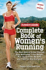 Runner's World Complete Book of Women's Running - The Best Advice to Get Started, Stay Motivated, Lose Weight, Run Injury-Free, Be Safe, and Train for Any Distance ebook by Dagny Scott Barrios