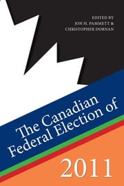 The Canadian Federal Election of 2011 ebook by Jon H. Pammett, Christopher Dornan