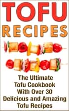 Tofu: Tofu Cookbook with over 30 Delicious Tofu Recipes ebook by Nicole Evans