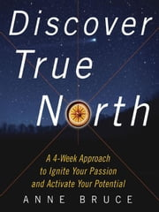 Discover True North: A Program to Ignite Your Passion and Activate Your Potential ebook by Bruce, Anne