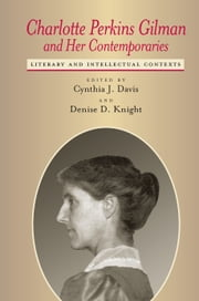 Charlotte Perkins Gilman and Her Contemporaries - Literary and Intellectual Contexts ebook by Cynthia J. Davis,Cynthia J. Davis,Denise D. Knight,Gary Scharnhorst,Jennifer S. Tuttle,Monika Elbert,Lawrence J Oliver,Charlotte Rich,Judith A Allen,Melody Graulich,Joanne B. Karpinski,Janice J. Kirkland,Lisa A. Long,Mary M. Moynihan,Denise D. Knight