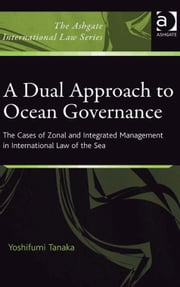 A Dual Approach to Ocean Governance - The Cases of Zonal and Integrated Management in International Law of the Sea ebook by Mr Yoshifumi Tanaka,Dr Alex Conte