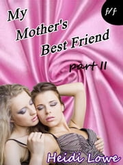 My Mother's Best Friend - Part 2 (Lesbian Erotica) - Mother's Best Friend, #2 ebook by Heidi Lowe