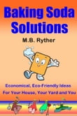 Baking Soda Solutions: Economical, Eco-Friendly Ideas for Your House, Your Yard and You