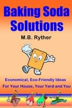 Baking Soda Solutions: Economical, Eco-Friendly Ideas for Your House, Your Yard and You ebook by M.B. Ryther