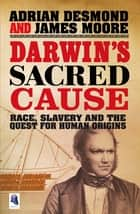 Darwin's Sacred Cause - Race, Slavery and the Quest for Human Origins ebook by Adrian Desmond, James Moore