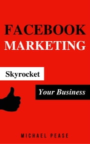 Facebook Marketing: Skyrocket Your Business - Internet Marketing Guide ebook by Michael Pease