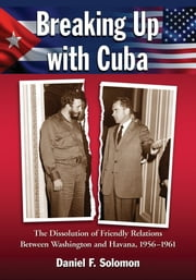 Breaking Up with Cuba - The Dissolution of Friendly Relations Between Washington and Havana, 1956-1961 ebook by Daniel F. Solomon