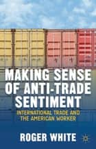 Making Sense of Anti-trade Sentiment ebook by R. White