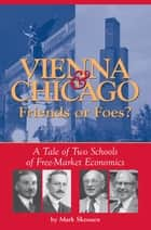 Vienna & Chicago, Friends or Foes? - A Tale of Two Schools of Free-Market Economics ebook by Mark Skousen