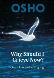 Why Should I Grieve Now? - facing a loss and letting it go ebook by Osho,Osho International Foundation