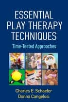 Essential Play Therapy Techniques ebook by Charles E. Schaefer, PhD,Donna Cangelosi, PsyD, RPT-S