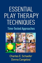 Essential Play Therapy Techniques - Time-Tested Approaches ebook by Charles E. Schaefer, PhD,Donna Cangelosi, PsyD, RPT-S