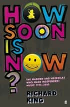 How Soon is Now?: The Madmen and Mavericks who made Independent Music 1975-2005 ebook by Richard King