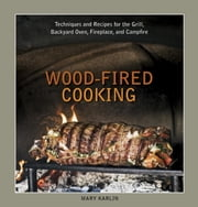 Wood-Fired Cooking - Techniques and Recipes for the Grill, Backyard Oven, Fireplace, and Campfire ebook by Mary Karlin