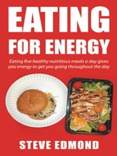 Eating for energy - Eating five healthy nutritious meals a day gives you energy to get you going throughout the day ebook by Steve Edmond