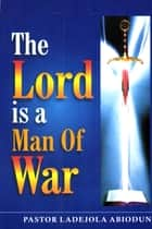 The Lord is A Man of War ebook by Ladejola Abiodun