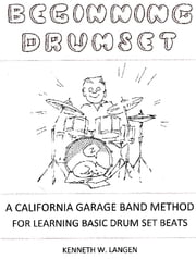 Beginning Drum Set - A California Garage Band Method for Learning Basic Drum Set Beats ebook by Kenneth W. Langen