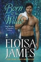 Born to Be Wilde - The Wildes of Lindow Castle eBook by Eloisa James