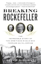 Breaking Rockefeller - The Incredible Story of the Ambitious Rivals Who Toppled an Oil Empire ebook by Peter B. Doran