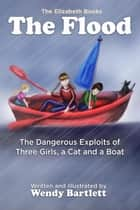 The Flood: The Dangerous Exploits of Three Girls, a Cat and a Boat - The Elizabeth Books ebook by Wendy Bartlett