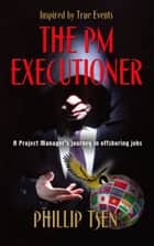 THE PM EXECUTIONER: A Project Manager's Journey in Offshoring Jobs ebook by Phillip Tsen