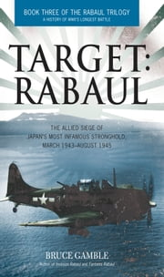 Target: Rabaul - The Allied Siege of Japan's Most Infamous Stronghold, March 1943 ? August 1945 ebook by Bruce Gamble