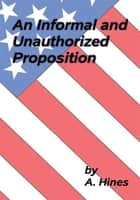 An Informal and Unauthorized Proposition ebook by A. Hines