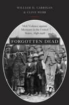 Forgotten Dead - Mob Violence against Mexicans in the United States, 1848-1928 ebook by William D. Carrigan, Clive Webb