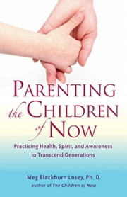 Parenting the Children of Now - Practicing Health, Spirit, and Awareness to Transcent Generations ebook by Meg Blackburn Losey, PhD