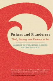 Fishers and Plunderers - Theft, Slavery and Violence at Sea ebook by Alastair Couper,Hance D. Smith,Bruno Ciceri