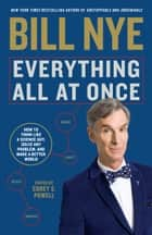 Everything All at Once - How to Think Like a Science Guy, Solve Any Problem, and Make a Better World ebook by Bill Nye, Corey S. Powell
