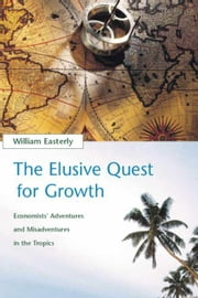 The The Elusive Quest for Growth - Economists' Adventures and Misadventures in the Tropics ebook by William R. Easterly