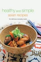 Healthy and Simple Asian Recipes - For Delicious Everyday Meals ebook by Periplus Editors