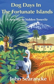 Dog Days In The Fortunate Islands - A new life in hidden Tenerife ebook by John Searancke