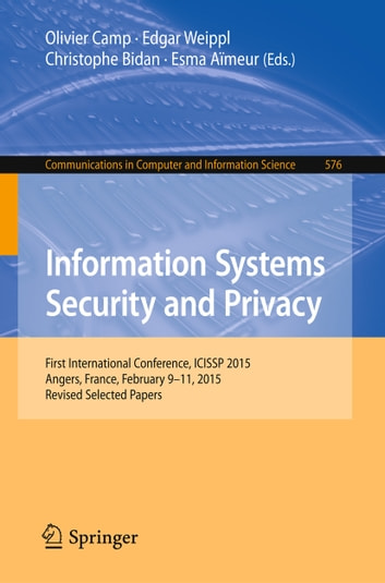 Information Systems Security and Privacy - First International Conference, ICISSP 2015, Angers, France, February 9-11, 2015, Revised Selected Papers ebook by