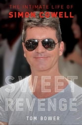Sweet Revenge - The Intimate Life of Simon Cowell ebook by Tom Bower