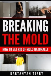 Breaking The Mold: How To Get Rid Of Mold Naturally ebook by Dartanyan Terry