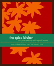 The Spice Kitchen - Everyday Cooking with Organic Spices ebook by Katie Luber,Sara Engram