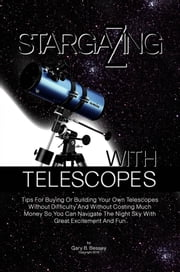 Stargazing With Telescopes - Tips For Buying Or Building Your Own Telescopes Without Difficulty And Without Costing Much Money So You Can Navigate The Night Sky With Great Excitement And Fun ebook by Gary B. Bessey