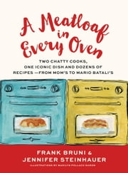 A Meatloaf in Every Oven - Two Chatty Cooks, One Iconic Dish and Dozens of Recipes - from Mom's to Mario Batali's ebook by Frank Bruni,Jennifer Steinhauer,Marilyn Naron