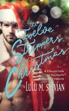 The Twelve Strippers of Christmas - A Collection of Naughty Holiday Treats ebook by Lulu M Sylvian